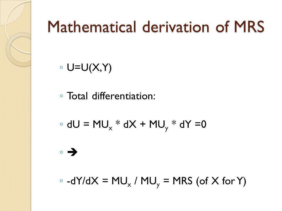 Mathematical derivation of MRS U=U(X,Y) Total differentiation: dU = MU x * dX + MU y * dY =0 -dY/dX = MU x / MU y = MRS (of X for Y)