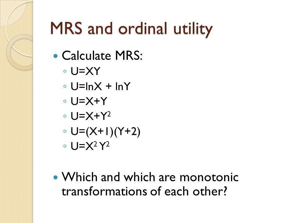 MRS and ordinal utility Calculate MRS: U=XY U=lnX + lnY U=X+Y U=X+Y 2 U=(X+1)(Y+2) U=X 2 Y 2 Which and which are monotonic transformations of each oth