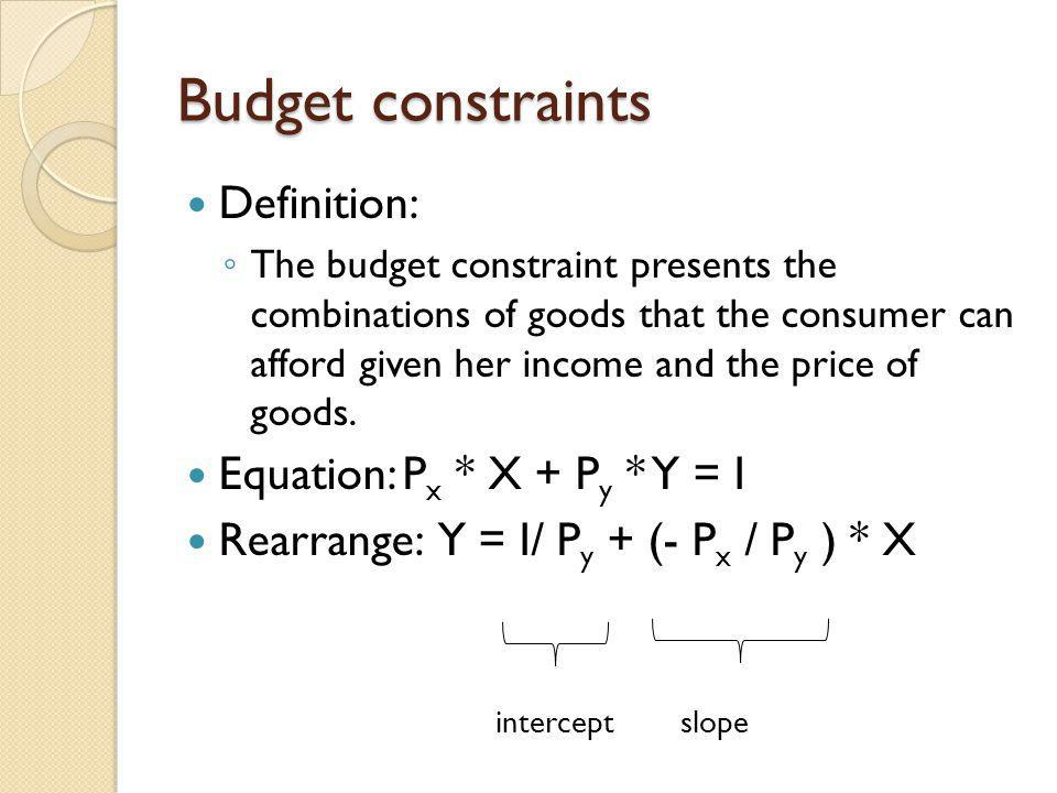 Budget constraints Definition: The budget constraint presents the combinations of goods that the consumer can afford given her income and the price of