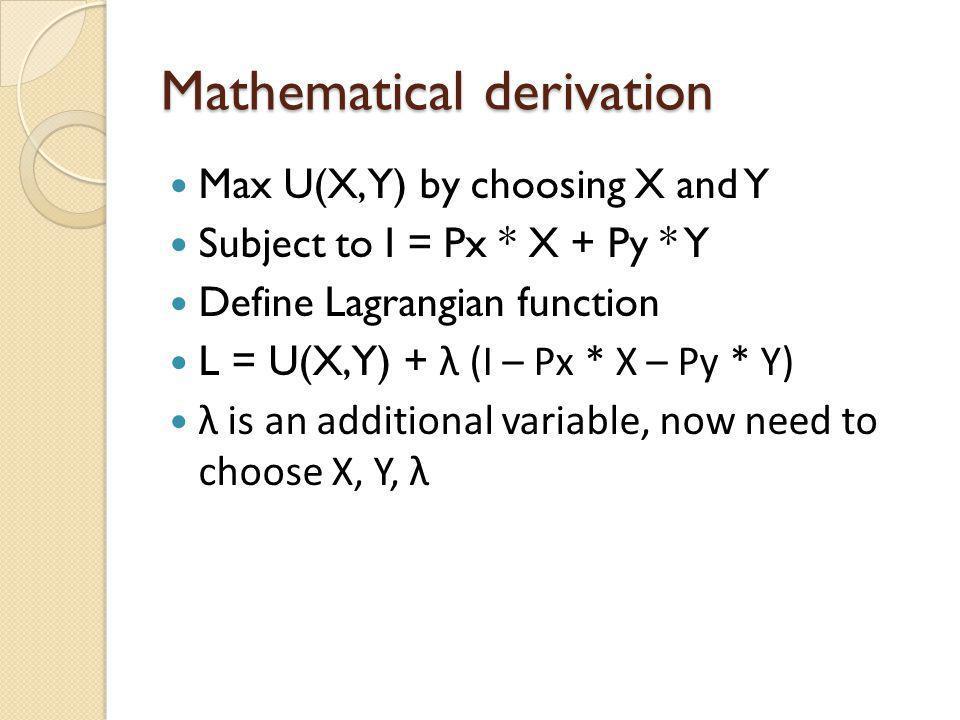 Mathematical derivation Max U(X, Y) by choosing X and Y Subject to I = Px * X + Py * Y Define Lagrangian function L = U(X,Y) + λ (I – Px * X – Py * Y)