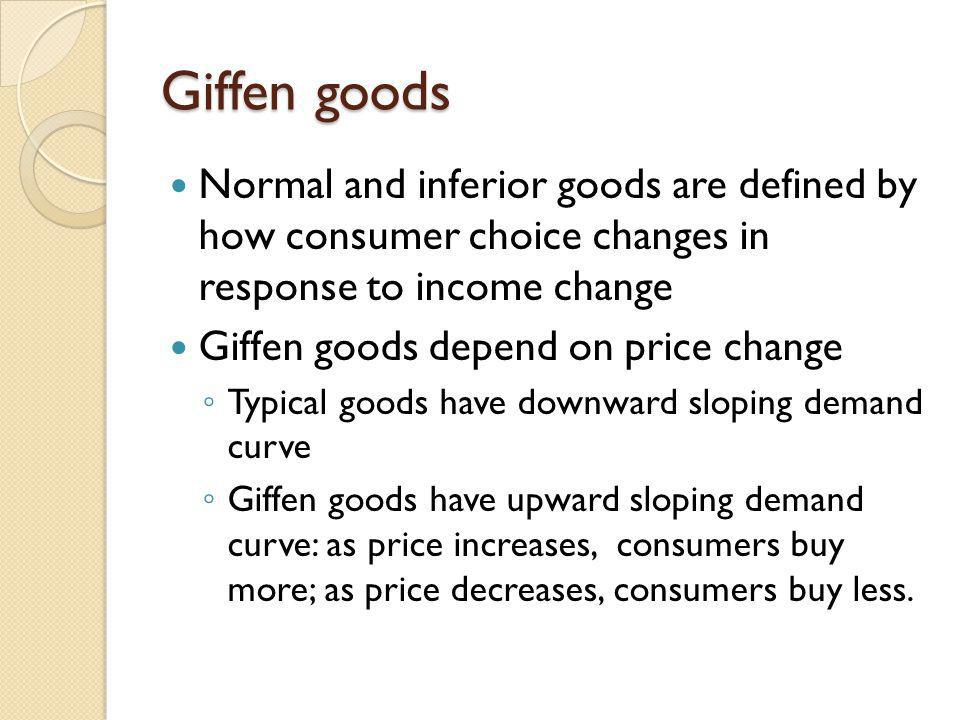 Giffen goods Normal and inferior goods are defined by how consumer choice changes in response to income change Giffen goods depend on price change Typ