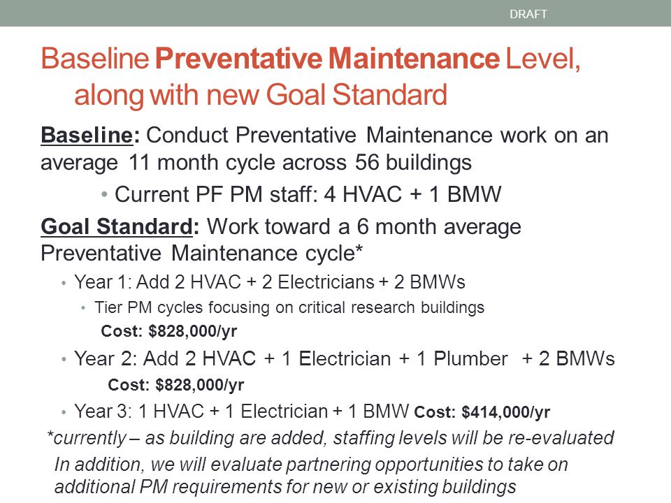 Baseline Preventative Maintenance Level, along with new Goal Standard Baseline: Conduct Preventative Maintenance work on an average 11 month cycle across 56 buildings Current PF PM staff: 4 HVAC + 1 BMW Goal Standard: Work toward a 6 month average Preventative Maintenance cycle* Year 1: Add 2 HVAC + 2 Electricians + 2 BMWs Tier PM cycles focusing on critical research buildings Cost: $828,000/yr Year 2: Add 2 HVAC + 1 Electrician + 1 Plumber + 2 BMWs Cost: $828,000/yr Year 3: 1 HVAC + 1 Electrician + 1 BMW Cost: $414,000/yr *currently – as building are added, staffing levels will be re-evaluated In addition, we will evaluate partnering opportunities to take on additional PM requirements for new or existing buildings DRAFT