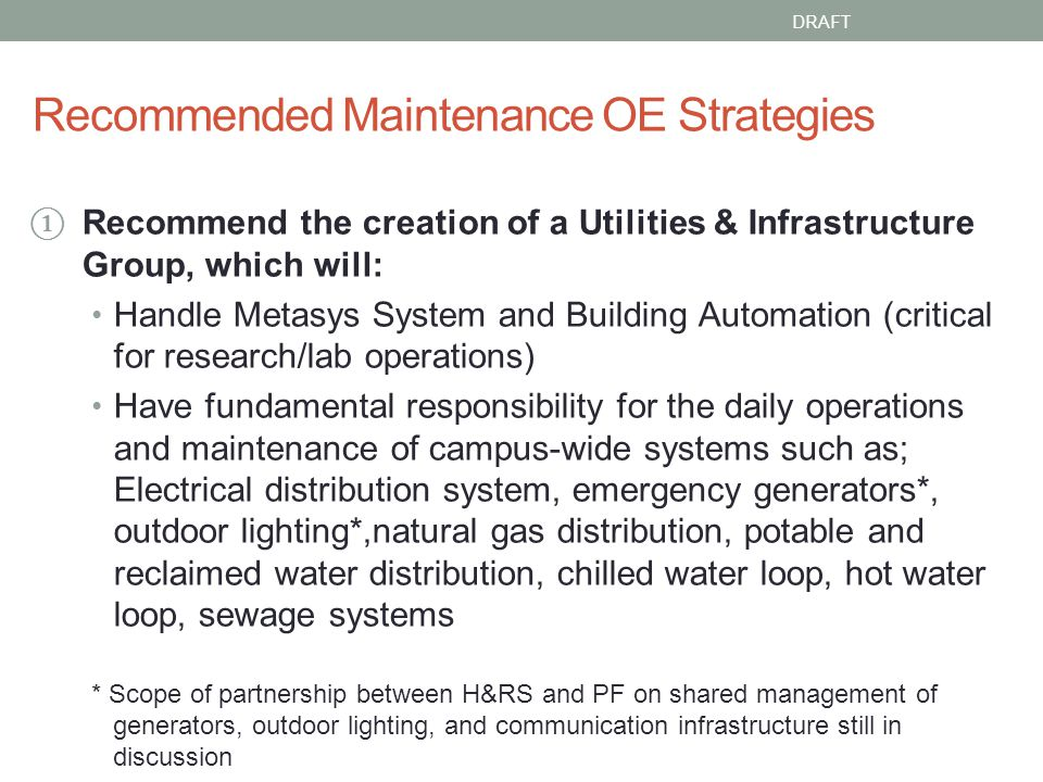 Recommended Maintenance OE Strategies Recommend the creation of a Utilities & Infrastructure Group, which will: Handle Metasys System and Building Automation (critical for research/lab operations) Have fundamental responsibility for the daily operations and maintenance of campus-wide systems such as; Electrical distribution system, emergency generators*, outdoor lighting*,natural gas distribution, potable and reclaimed water distribution, chilled water loop, hot water loop, sewage systems * Scope of partnership between H&RS and PF on shared management of generators, outdoor lighting, and communication infrastructure still in discussion DRAFT