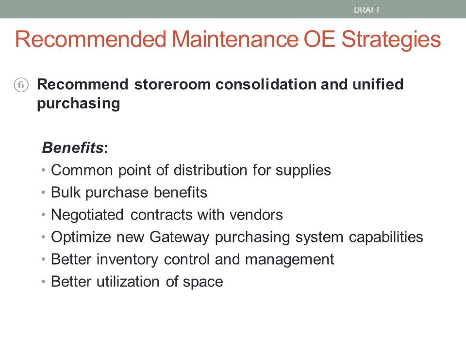 Recommended Maintenance OE Strategies Recommend storeroom consolidation and unified purchasing Benefits: Common point of distribution for supplies Bulk purchase benefits Negotiated contracts with vendors Optimize new Gateway purchasing system capabilities Better inventory control and management Better utilization of space DRAFT