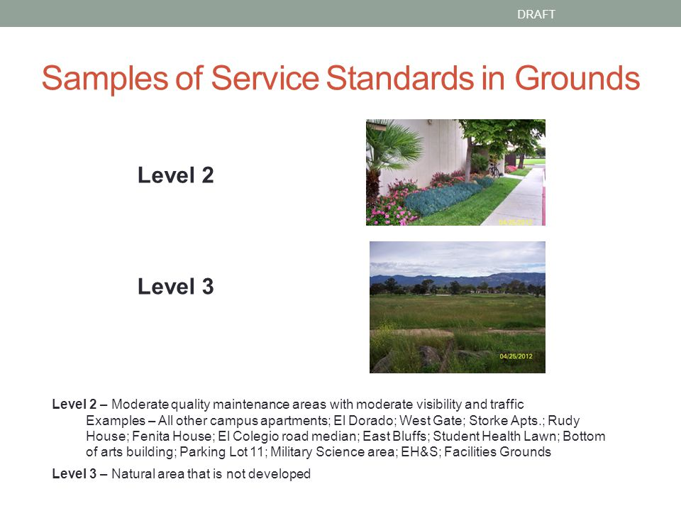 Samples of Service Standards in Grounds DRAFT Level 2 Level 3 Level 2 – Moderate quality maintenance areas with moderate visibility and traffic Examples – All other campus apartments; El Dorado; West Gate; Storke Apts.; Rudy House; Fenita House; El Colegio road median; East Bluffs; Student Health Lawn; Bottom of arts building; Parking Lot 11; Military Science area; EH&S; Facilities Grounds Level 3 – Natural area that is not developed