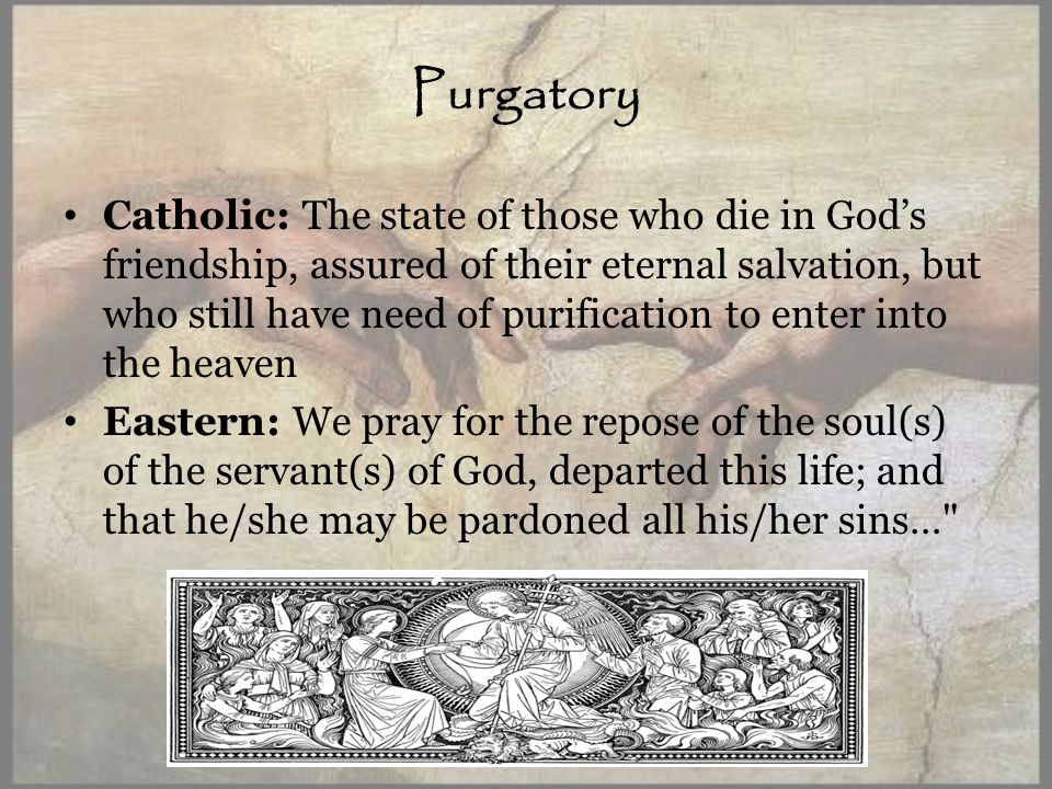 Purgatory Catholic: The state of those who die in Gods friendship, assured of their eternal salvation, but who still have need of purification to enter into the heaven Eastern: We pray for the repose of the soul(s) of the servant(s) of God, departed this life; and that he/she may be pardoned all his/her sins…