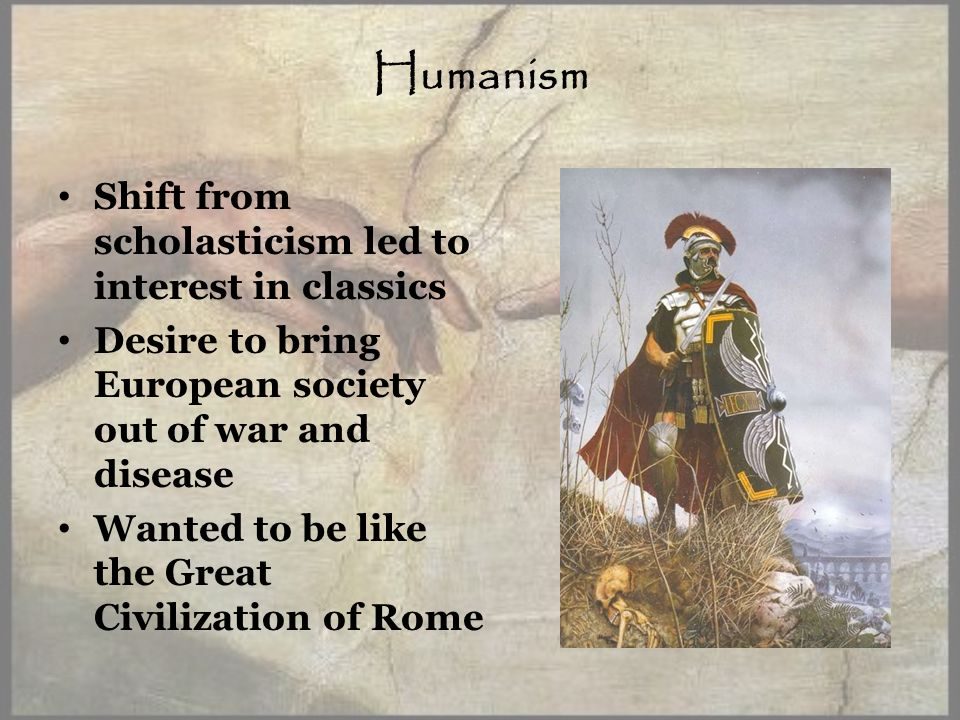 Humanism Shift from scholasticism led to interest in classics Desire to bring European society out of war and disease Wanted to be like the Great Civilization of Rome