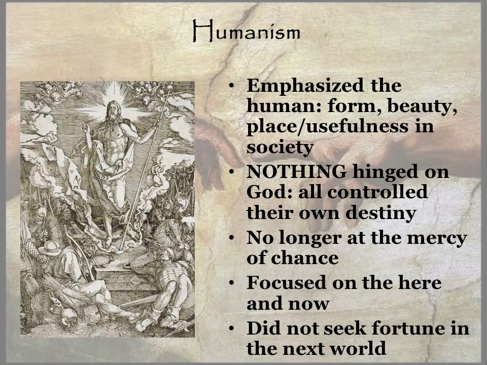 Humanism Emphasized the human: form, beauty, place/usefulness in society NOTHING hinged on God: all controlled their own destiny No longer at the mercy of chance Focused on the here and now Did not seek fortune in the next world
