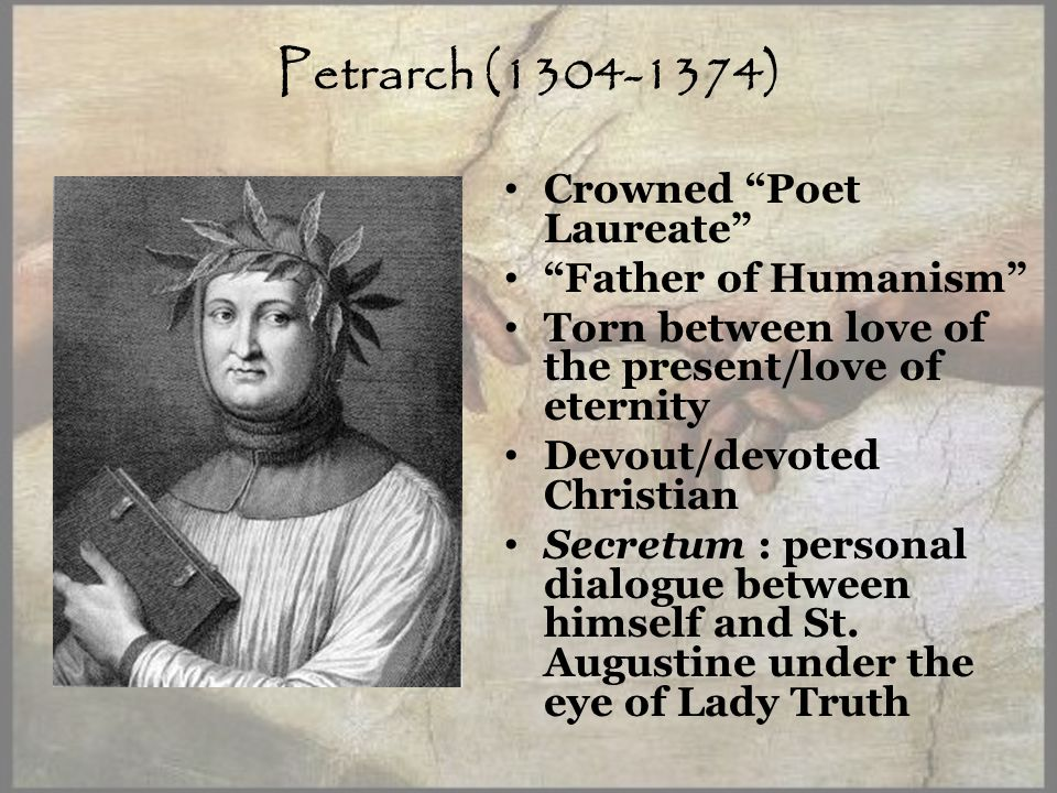 Petrarch (1304-1374) Crowned Poet Laureate Father of Humanism Torn between love of the present/love of eternity Devout/devoted Christian Secretum : personal dialogue between himself and St.