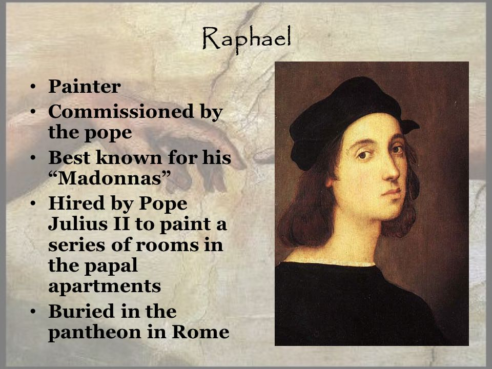 Raphael Painter Commissioned by the pope Best known for his Madonnas Hired by Pope Julius II to paint a series of rooms in the papal apartments Buried in the pantheon in Rome