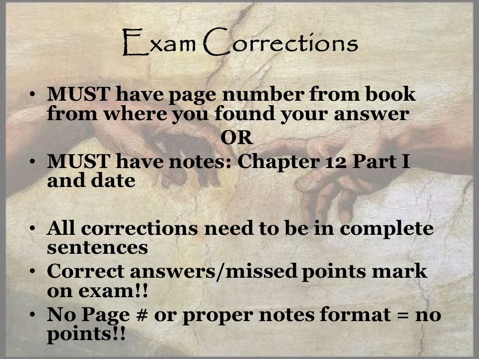 Exam Corrections MUST have page number from book from where you found your answer OR MUST have notes: Chapter 12 Part I and date All corrections need to be in complete sentences Correct answers/missed points mark on exam!.