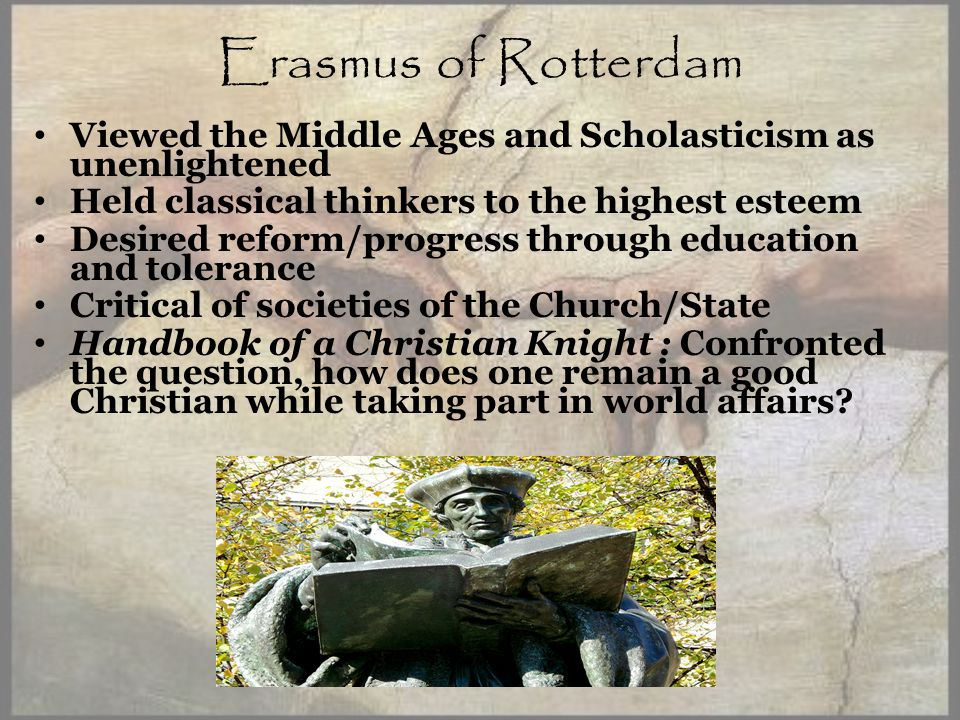 Erasmus of Rotterdam Viewed the Middle Ages and Scholasticism as unenlightened Held classical thinkers to the highest esteem Desired reform/progress through education and tolerance Critical of societies of the Church/State Handbook of a Christian Knight : Confronted the question, how does one remain a good Christian while taking part in world affairs