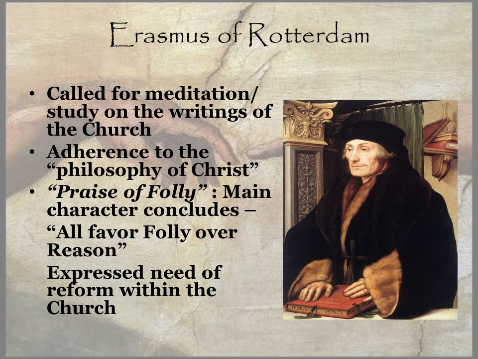 Erasmus of Rotterdam Called for meditation/ study on the writings of the Church Adherence to the philosophy of Christ Praise of Folly : Main character concludes – All favor Folly over Reason Expressed need of reform within the Church