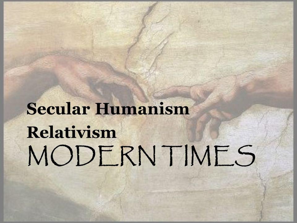 MODERN TIMES Secular Humanism Relativism