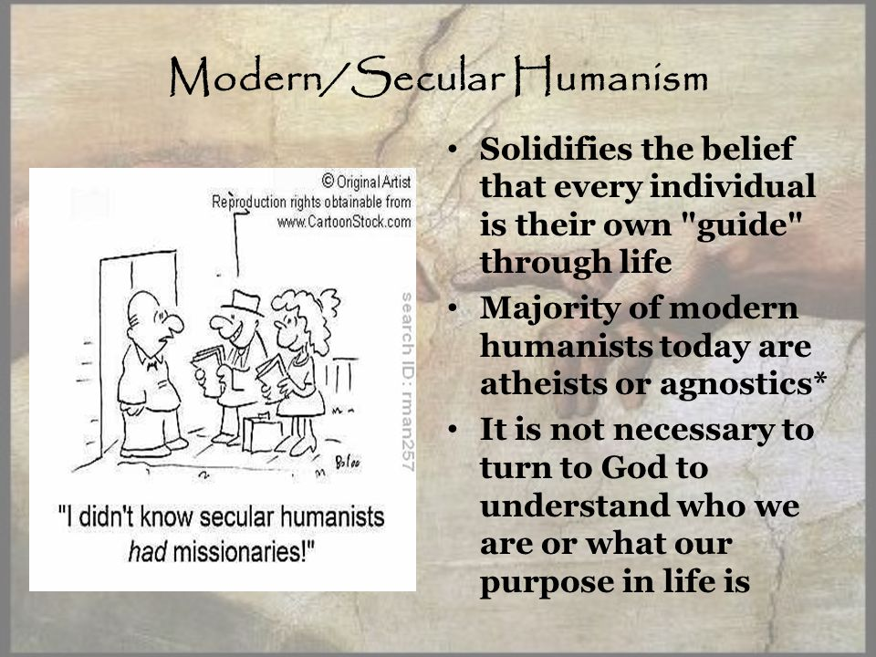 Modern/Secular Humanism Solidifies the belief that every individual is their own guide through life Majority of modern humanists today are atheists or agnostics* It is not necessary to turn to God to understand who we are or what our purpose in life is