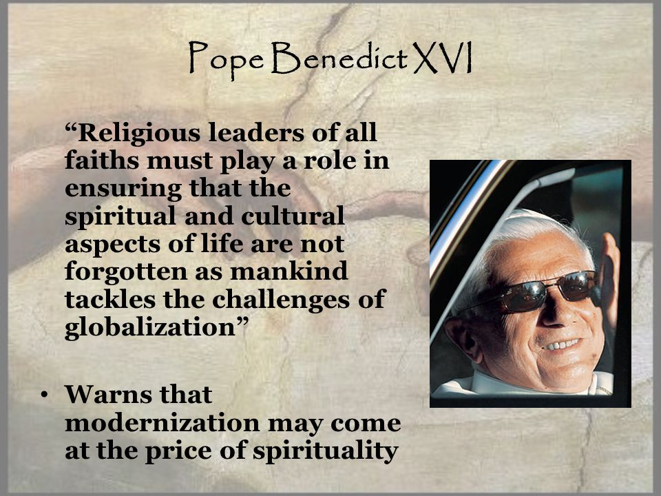 Pope Benedict XVI Religious leaders of all faiths must play a role in ensuring that the spiritual and cultural aspects of life are not forgotten as mankind tackles the challenges of globalization Warns that modernization may come at the price of spirituality