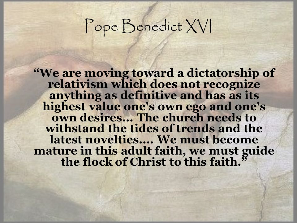 Pope Benedict XVI We are moving toward a dictatorship of relativism which does not recognize anything as definitive and has as its highest value one s own ego and one s own desires...