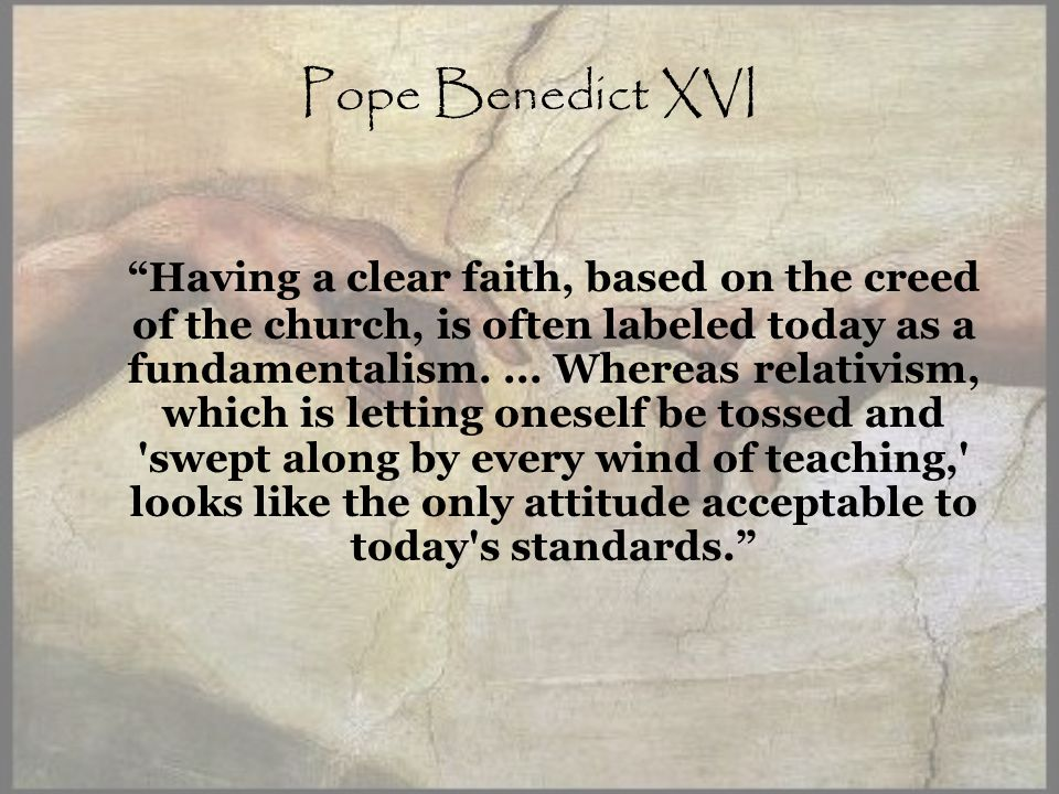 Pope Benedict XVI Having a clear faith, based on the creed of the church, is often labeled today as a fundamentalism....