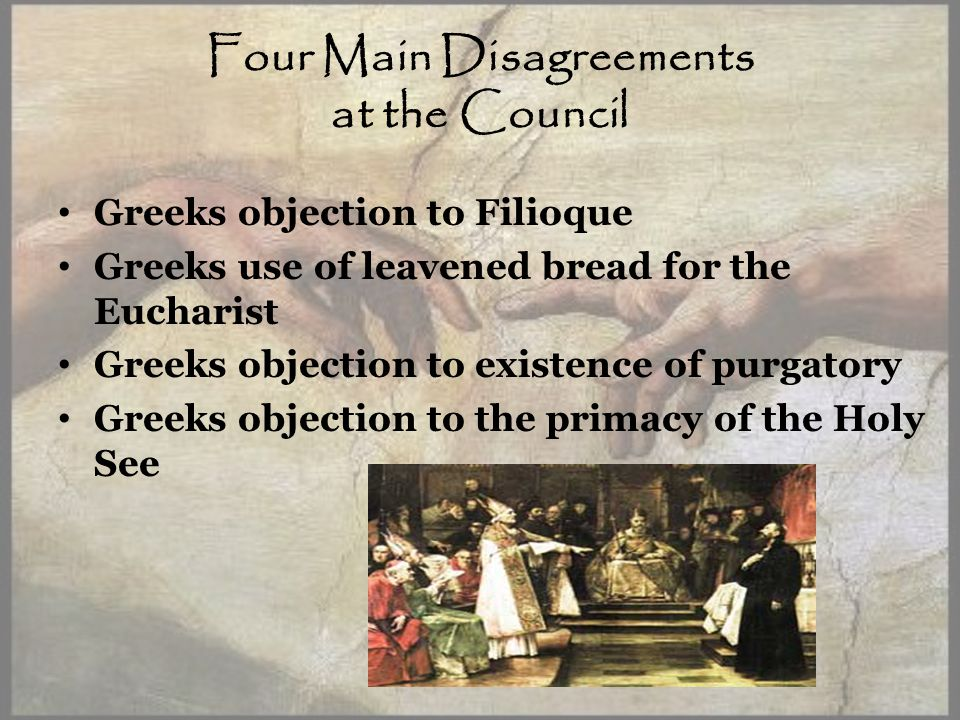 Four Main Disagreements at the Council Greeks objection to Filioque Greeks use of leavened bread for the Eucharist Greeks objection to existence of purgatory Greeks objection to the primacy of the Holy See