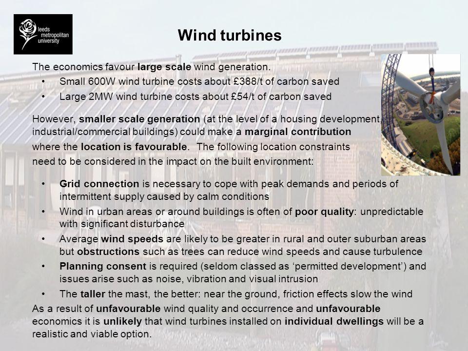 Wind turbines The economics favour large scale wind generation. Small 600W wind turbine costs about £388/t of carbon saved Large 2MW wind turbine cost