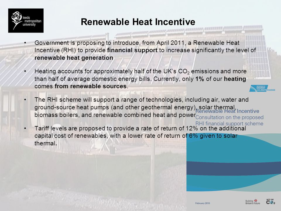 Renewable Heat Incentive Government is proposing to introduce, from April 2011, a Renewable Heat Incentive (RHI) to provide financial support to incre