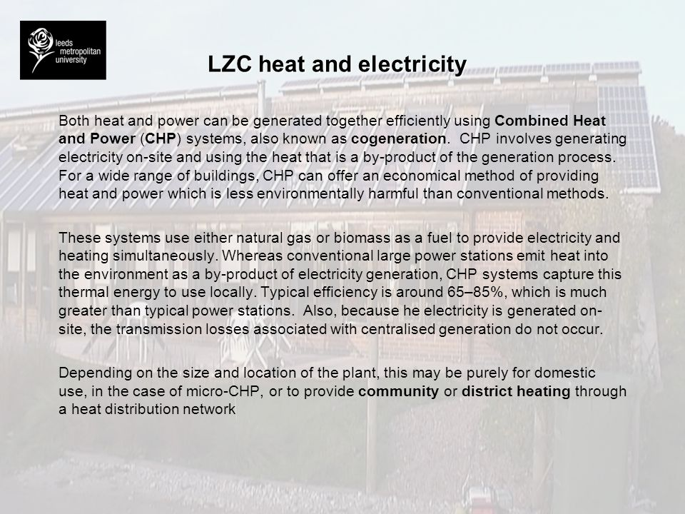 LZC heat and electricity Both heat and power can be generated together efficiently using Combined Heat and Power (CHP) systems, also known as cogenera