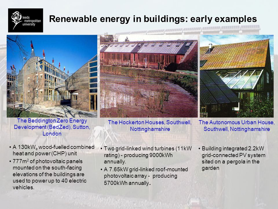 Renewable energy in buildings: early examples The Beddington Zero Energy Development (BedZed), Sutton, London A 130kW e wood-fuelled combined heat and