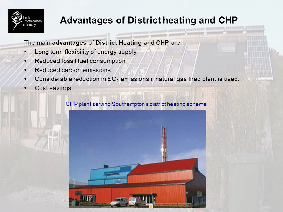Advantages of District heating and CHP The main advantages of District Heating and CHP are: Long term flexibility of energy supply Reduced fossil fuel