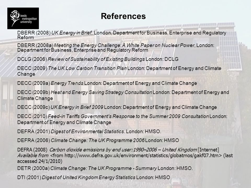 References DBERR (2008) UK Energy in Brief, London, Department for Business, Enterprise and Regulatory Reform DBERR (2008a) Meeting the Energy Challen
