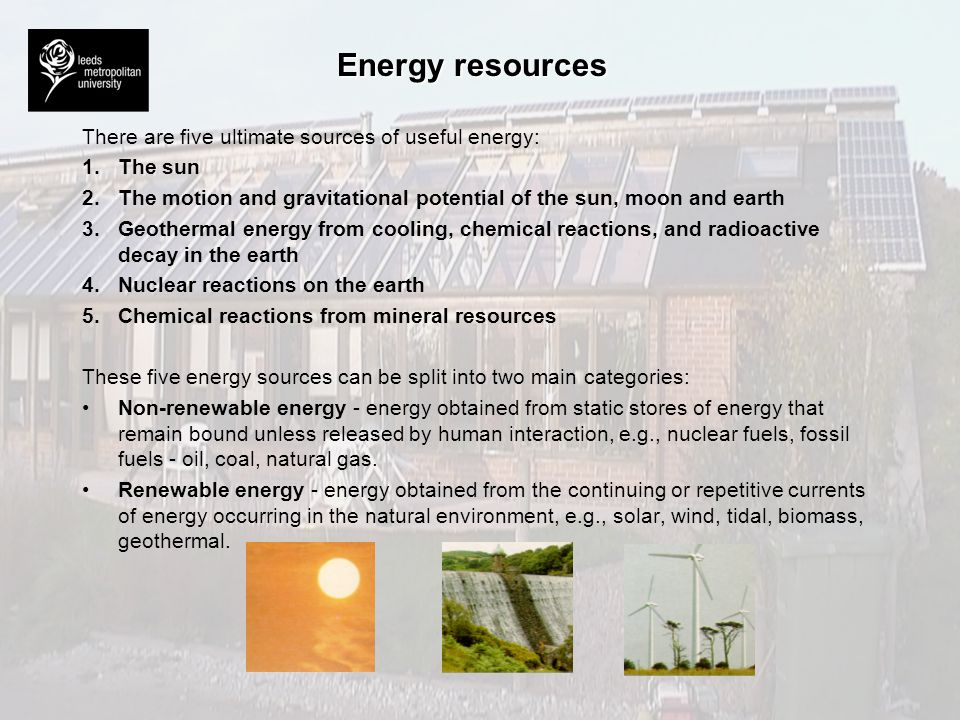 Energy resources There are five ultimate sources of useful energy: 1.The sun 2.The motion and gravitational potential of the sun, moon and earth 3.Geo