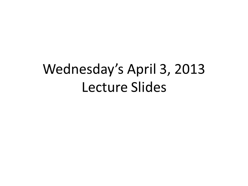 Wednesdays April 3, 2013 Lecture Slides