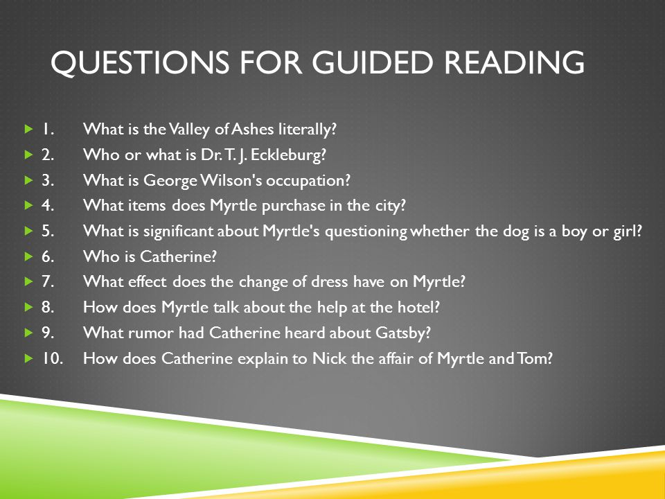 QUESTIONS FOR GUIDED READING 1.What is the Valley of Ashes literally? 2.Who or what is Dr. T. J. Eckleburg? 3.What is George Wilson's occupation? 4.Wh