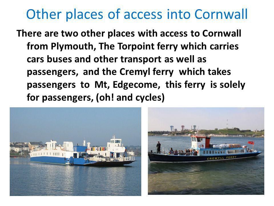 Other places of access into Cornwall There are two other places with access to Cornwall from Plymouth, The Torpoint ferry which carries cars buses and