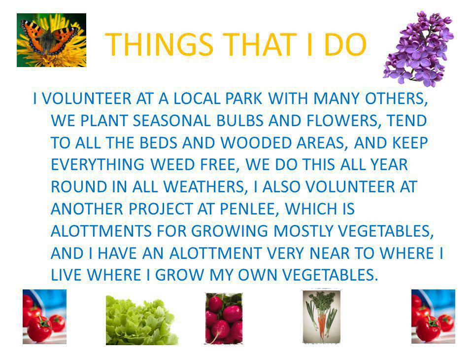 THINGS THAT I DO I VOLUNTEER AT A LOCAL PARK WITH MANY OTHERS, WE PLANT SEASONAL BULBS AND FLOWERS, TEND TO ALL THE BEDS AND WOODED AREAS, AND KEEP EVERYTHING WEED FREE, WE DO THIS ALL YEAR ROUND IN ALL WEATHERS, I ALSO VOLUNTEER AT ANOTHER PROJECT AT PENLEE, WHICH IS ALOTTMENTS FOR GROWING MOSTLY VEGETABLES, AND I HAVE AN ALOTTMENT VERY NEAR TO WHERE I LIVE WHERE I GROW MY OWN VEGETABLES.