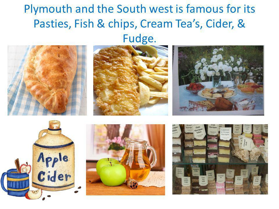 Plymouth and the South west is famous for its Pasties, Fish & chips, Cream Teas, Cider, & Fudge.