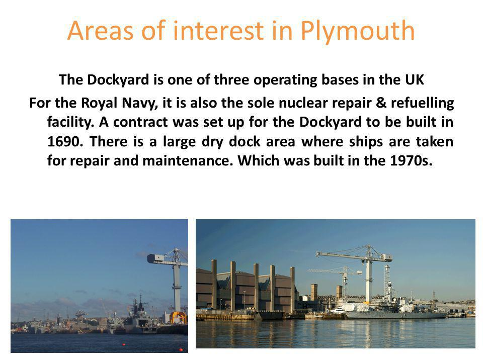 Areas of interest in Plymouth The Dockyard is one of three operating bases in the UK For the Royal Navy, it is also the sole nuclear repair & refuelling facility.