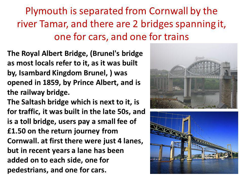 Plymouth is separated from Cornwall by the river Tamar, and there are 2 bridges spanning it, one for cars, and one for trains The Royal Albert Bridge,