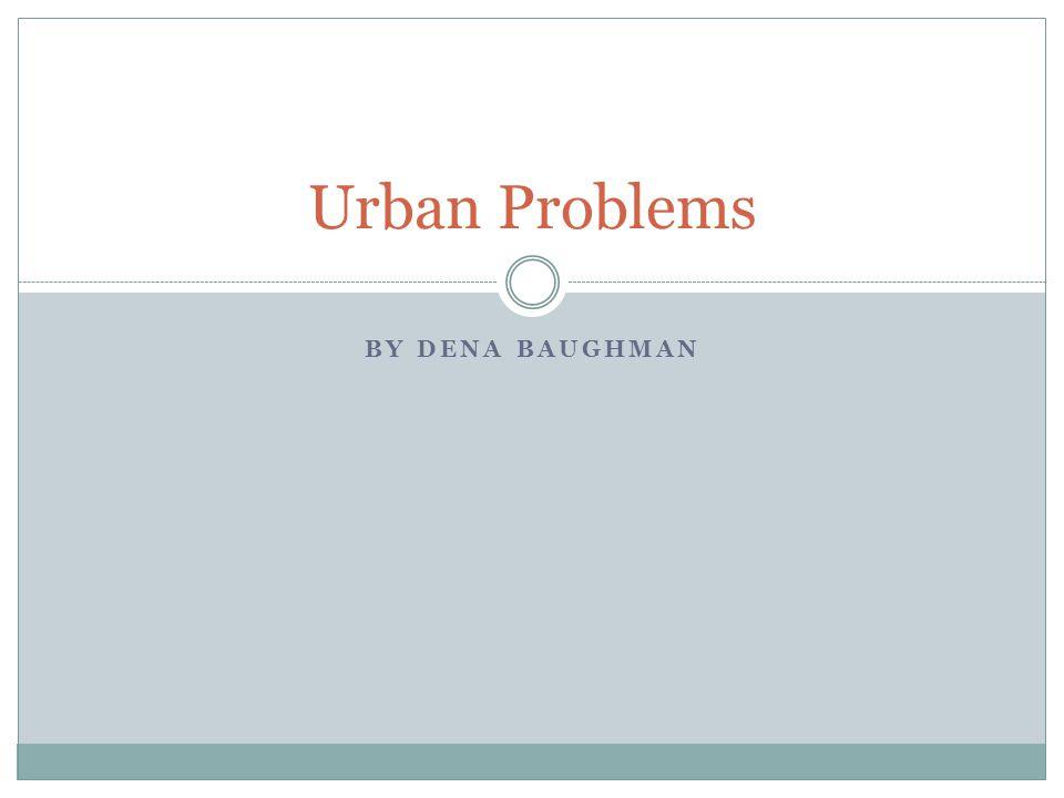 BY DENA BAUGHMAN Urban Problems
