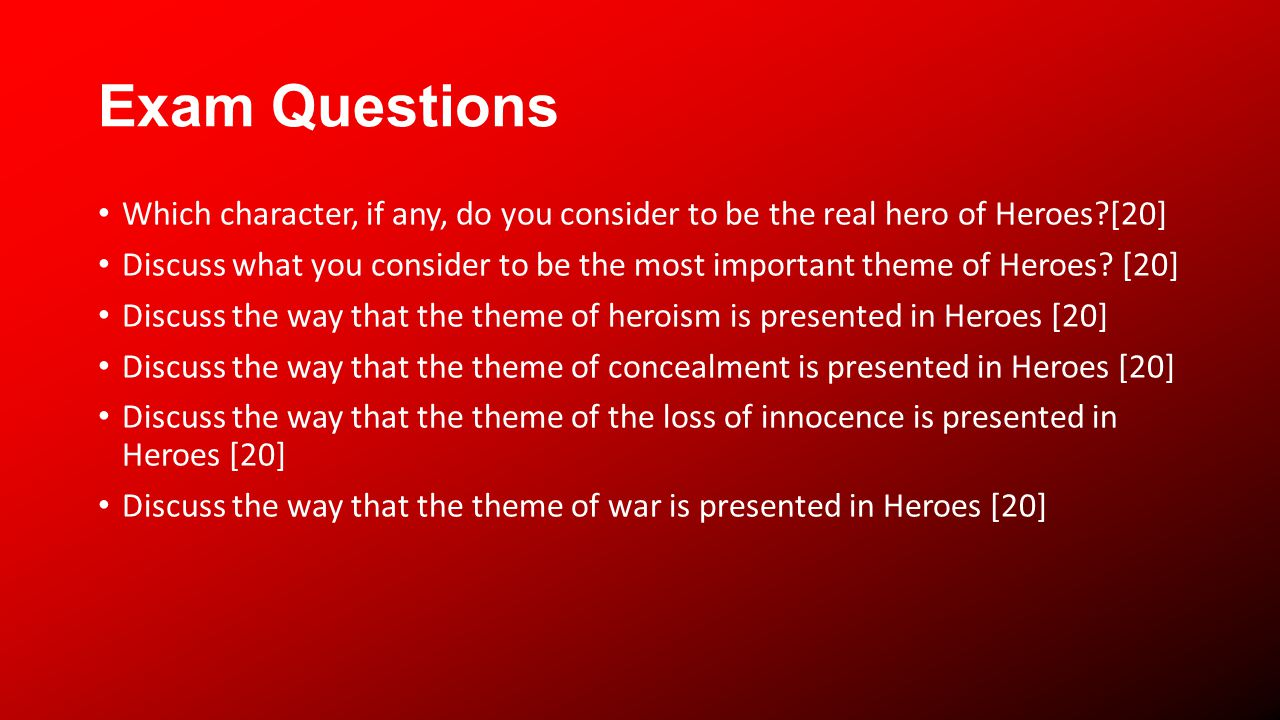 Exam Questions Which character, if any, do you consider to be the real hero of Heroes?[20] Discuss what you consider to be the most important theme of Heroes.