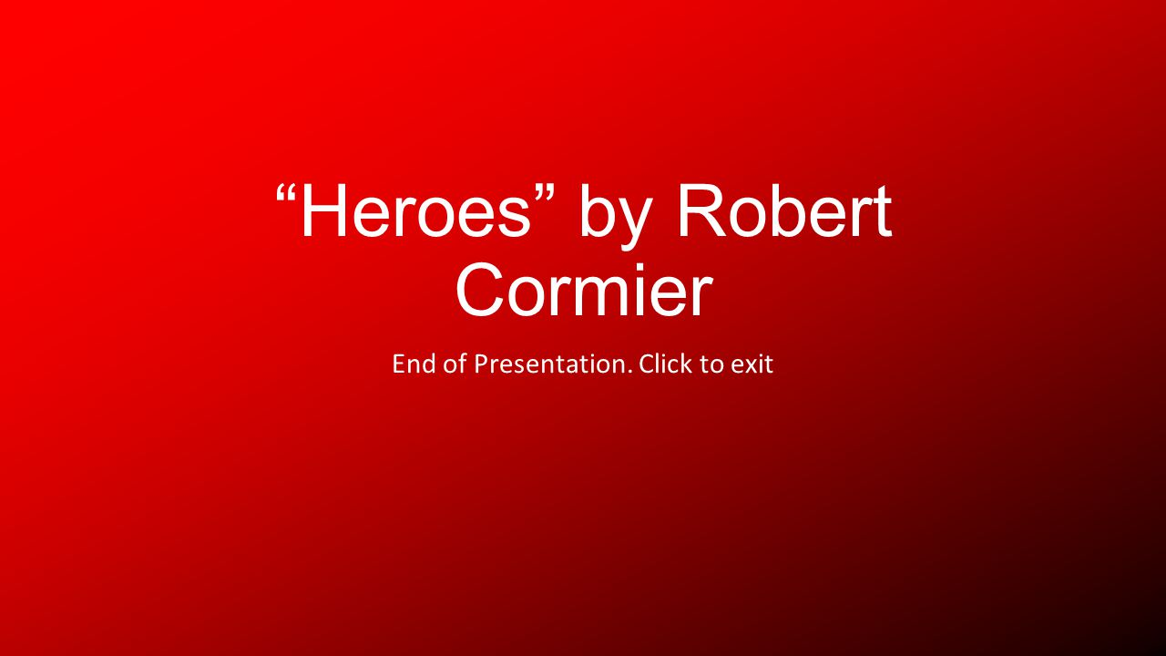 Heroes by Robert Cormier End of Presentation. Click to exit