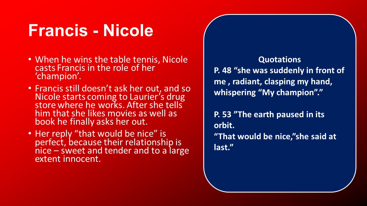 Francis - Nicole When he wins the table tennis, Nicole casts Francis in the role of her champion.