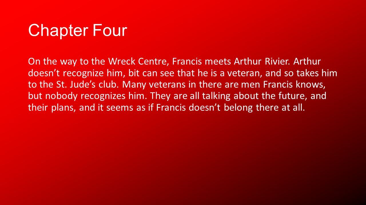 Chapter Four On the way to the Wreck Centre, Francis meets Arthur Rivier. Arthur doesnt recognize him, bit can see that he is a veteran, and so takes