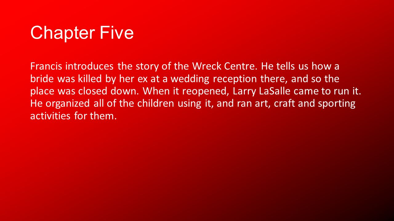 Chapter Five Francis introduces the story of the Wreck Centre. He tells us how a bride was killed by her ex at a wedding reception there, and so the p
