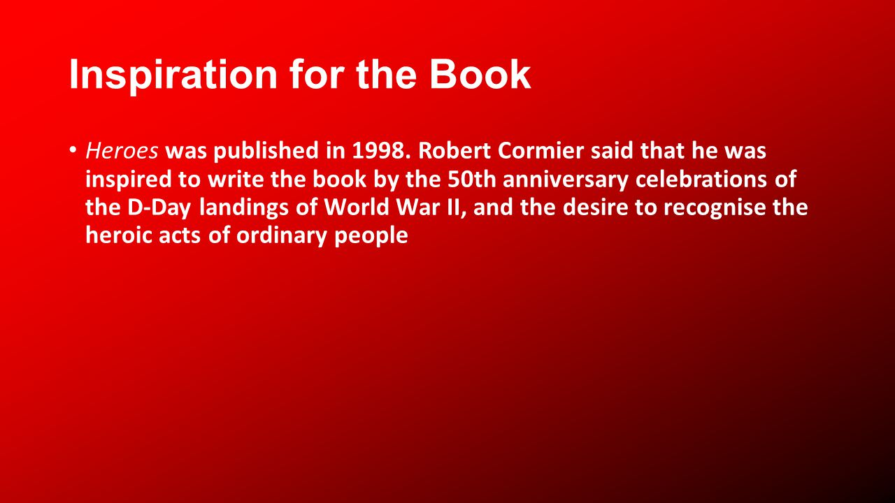 Inspiration for the Book Heroes was published in 1998. Robert Cormier said that he was inspired to write the book by the 50th anniversary celebrations