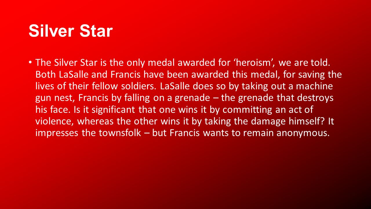 Silver Star The Silver Star is the only medal awarded for heroism, we are told. Both LaSalle and Francis have been awarded this medal, for saving the