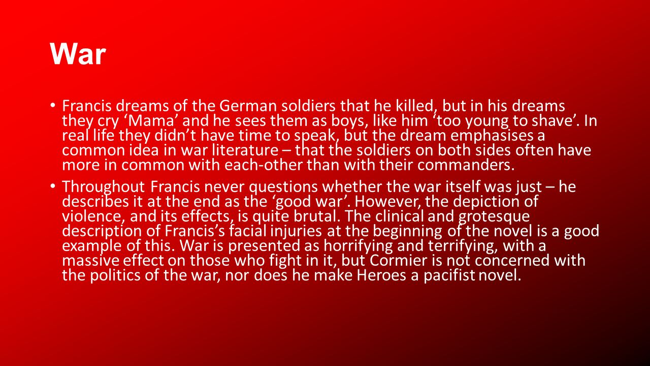 War Francis dreams of the German soldiers that he killed, but in his dreams they cry Mama and he sees them as boys, like him too young to shave.