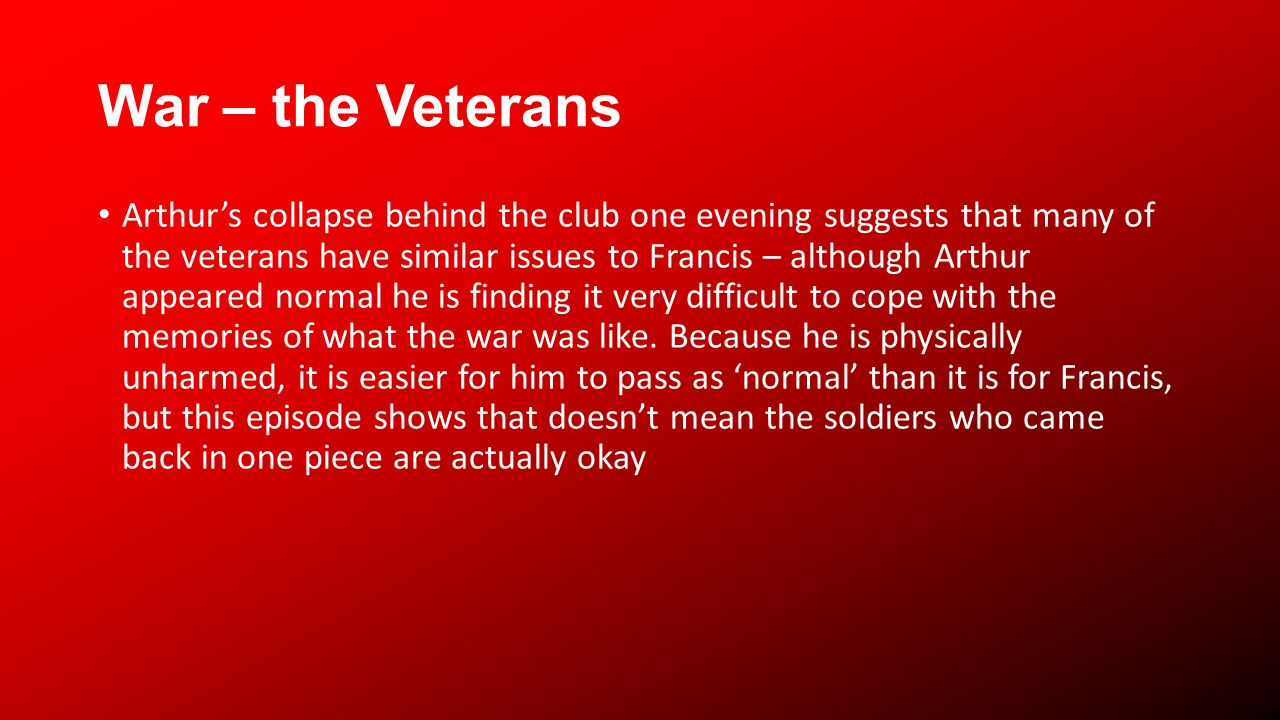 War – the Veterans Arthurs collapse behind the club one evening suggests that many of the veterans have similar issues to Francis – although Arthur appeared normal he is finding it very difficult to cope with the memories of what the war was like.