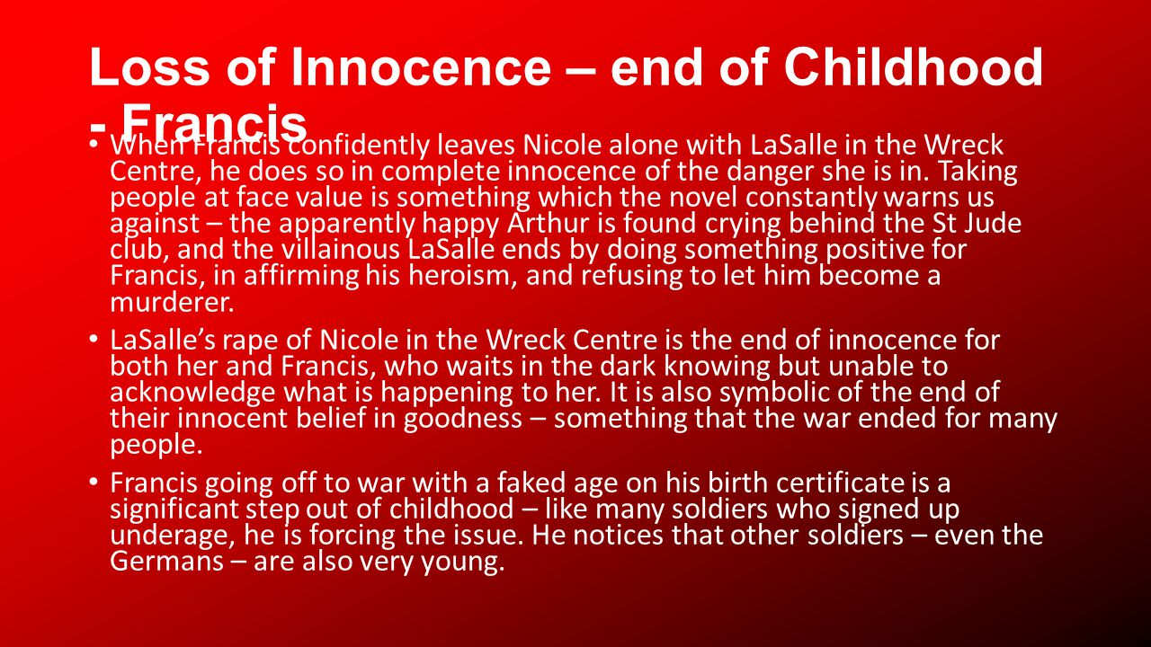 Loss of Innocence – end of Childhood - Francis When Francis confidently leaves Nicole alone with LaSalle in the Wreck Centre, he does so in complete innocence of the danger she is in.