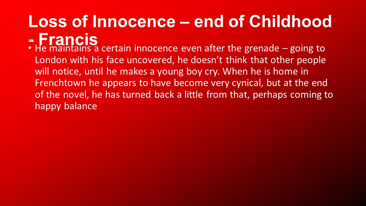 Loss of Innocence – end of Childhood - Francis He maintains a certain innocence even after the grenade – going to London with his face uncovered, he doesnt think that other people will notice, until he makes a young boy cry.