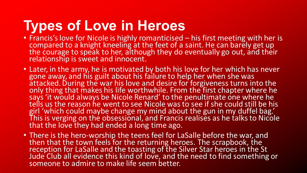 Types of Love in Heroes Franciss love for Nicole is highly romanticised – his first meeting with her is compared to a knight kneeling at the feet of a saint.